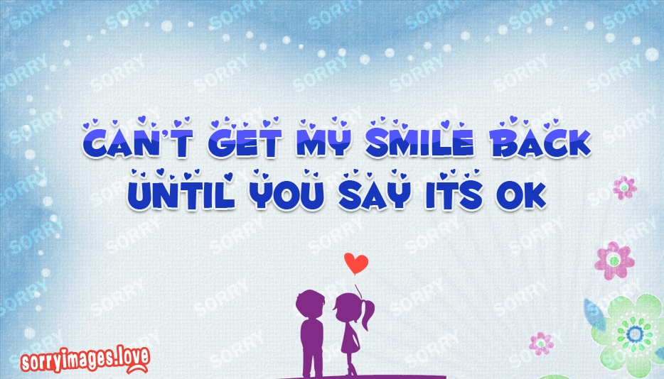 Cant Get My Smile Back Until You Say Its Ok @ SorryImages.Love
