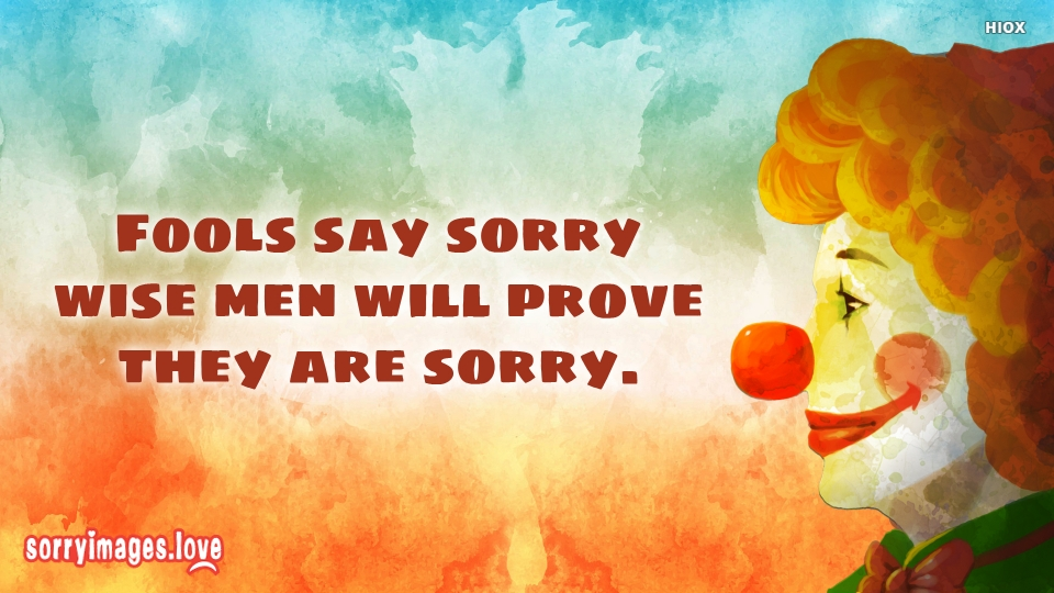 Fools Say Sorry Wise Men Will Prove They Are Sorry.