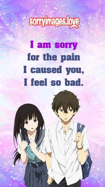 I Am Sorry For The Pain I Caused You, I Feel So Bad.