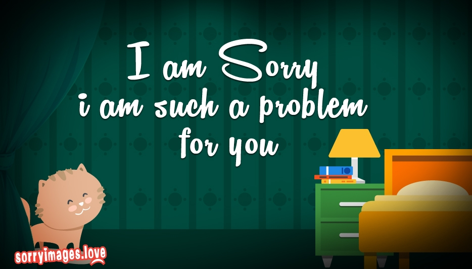 I Am Sorry I Am Such a Problem for You @ SorryImages.Love