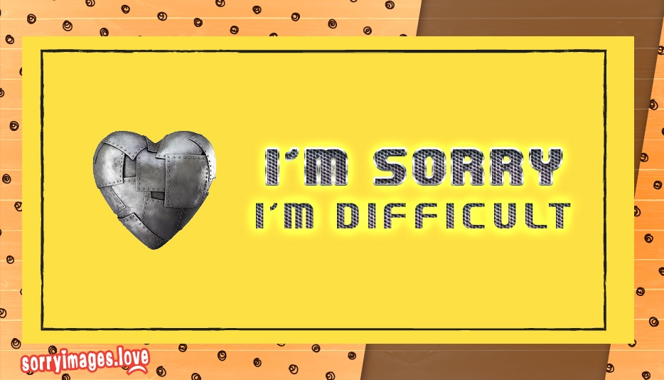 I Am Sorry I Am Difficult - Sorry Images for Love