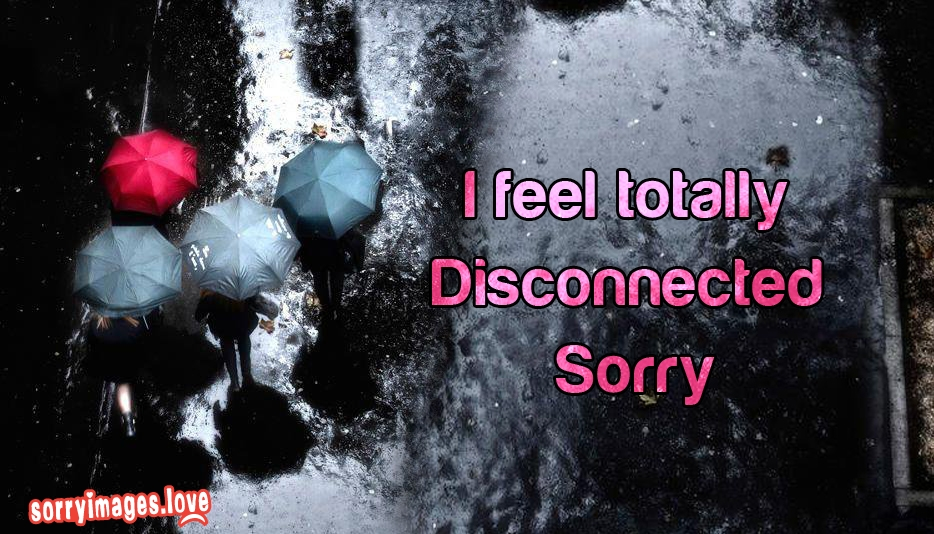 I Feel Totally Disconnected Sorry @ SorryImages.Love