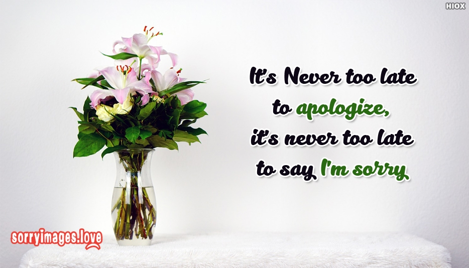 Its Never Too Late To Apologize Its Never Too Late To Say Im Sorry - Sorry Images for Apology
