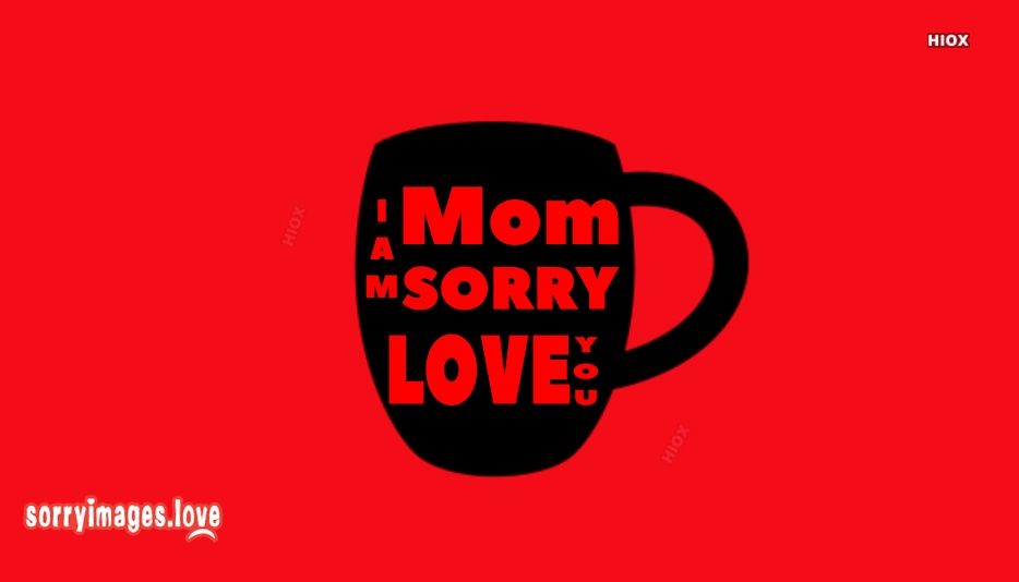 Mom I Am Sorry Love You