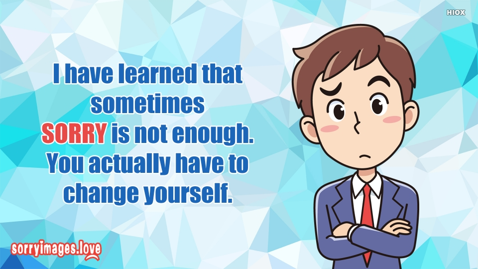 I Have Learned That Sometimes SORRY is Not Enough. You Actually Have To Change Yourself.