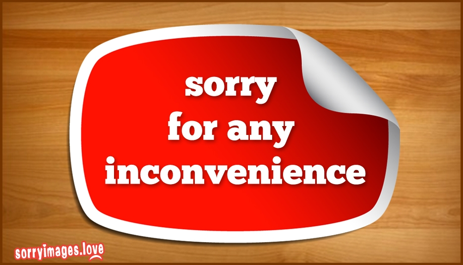 Sorry For Any Inconvenience