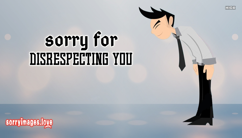 Sorry For Disrespecting You