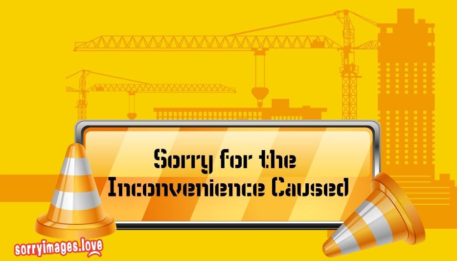 Sorry For The Inconvenience Caused