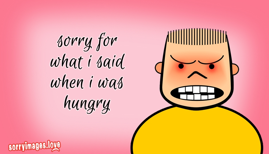 Sorry for What i Said When i was Hungry @ Sorryimages.love