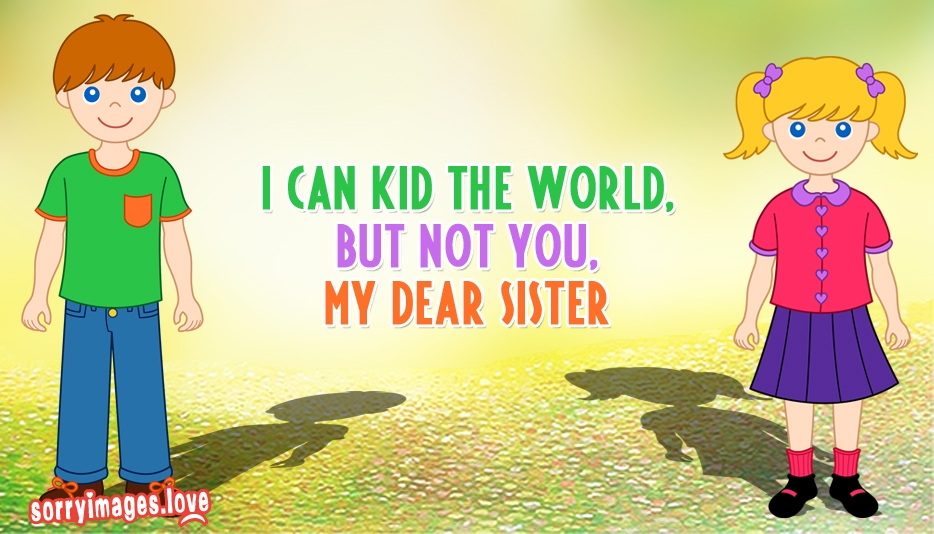 Sorry SMS for Elder Sister : I can Kid the World, But not You My Dear Sister - Sorry Images for Sister
