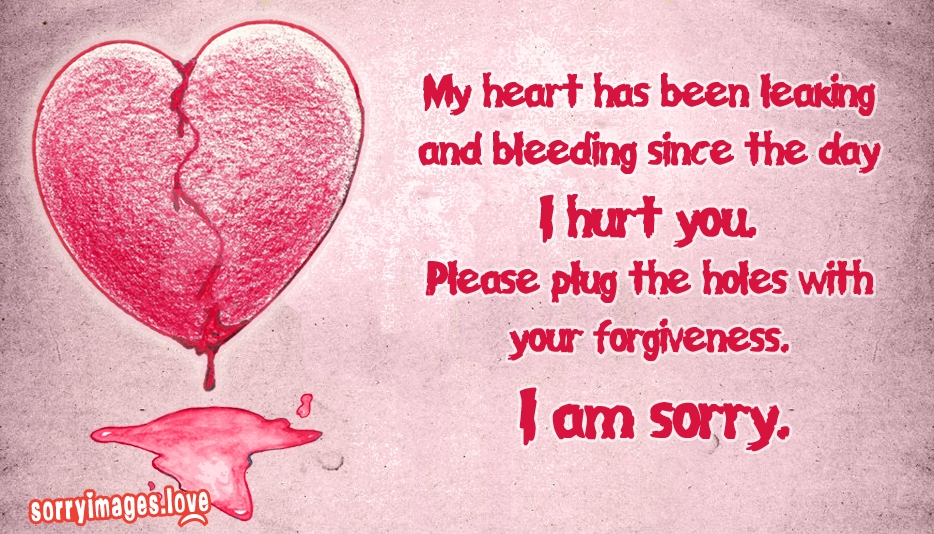 Sorry Words for Love - My heart has been leaking and bleeding since the day I hurt you. Please plug the holes with your forgiveness. I am sorry